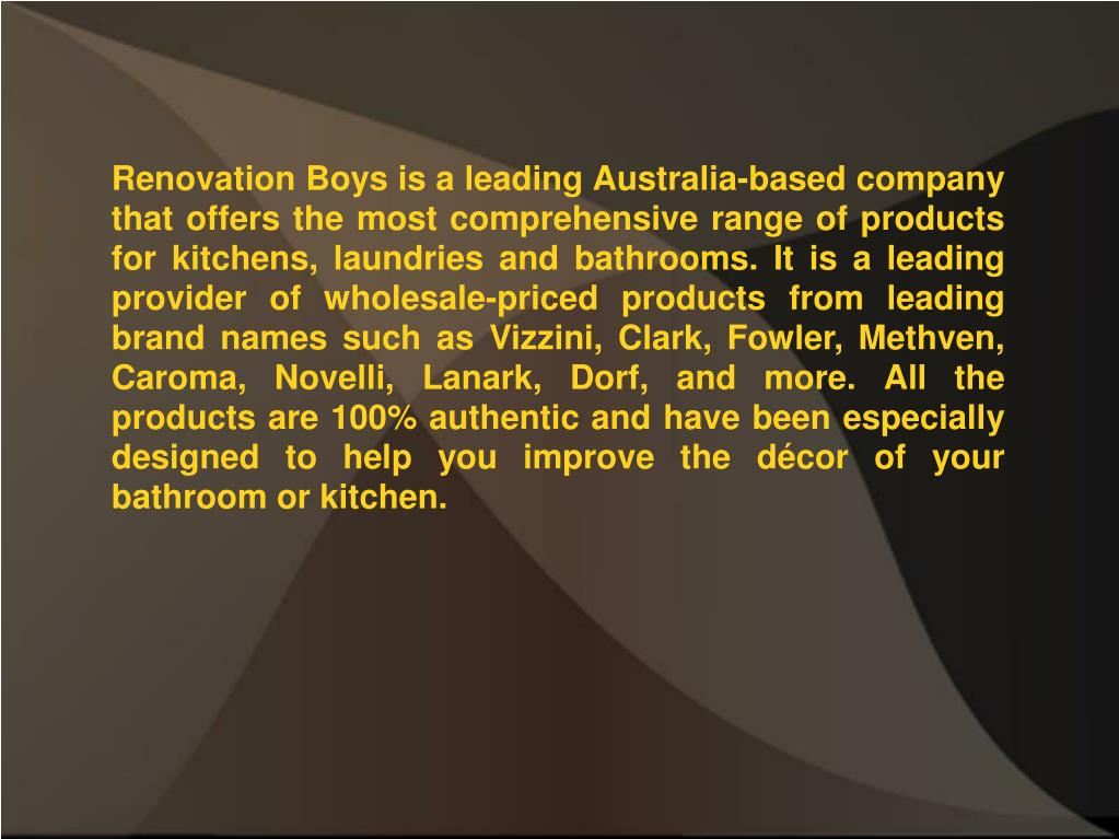 Renovation Boys is a leading Australia-based company that offers the most comprehensive range of products for kitchens, laundries and bathrooms. It is a leading provider of wholesale-priced products from leading brand names such as Vizzini, Clark, Fowler, Methven, Caroma, Novelli, Lanark, Dorf, and more. All the products are 100% authentic and have been especially designed to help you improve the décor of your bathroom or kitchen.