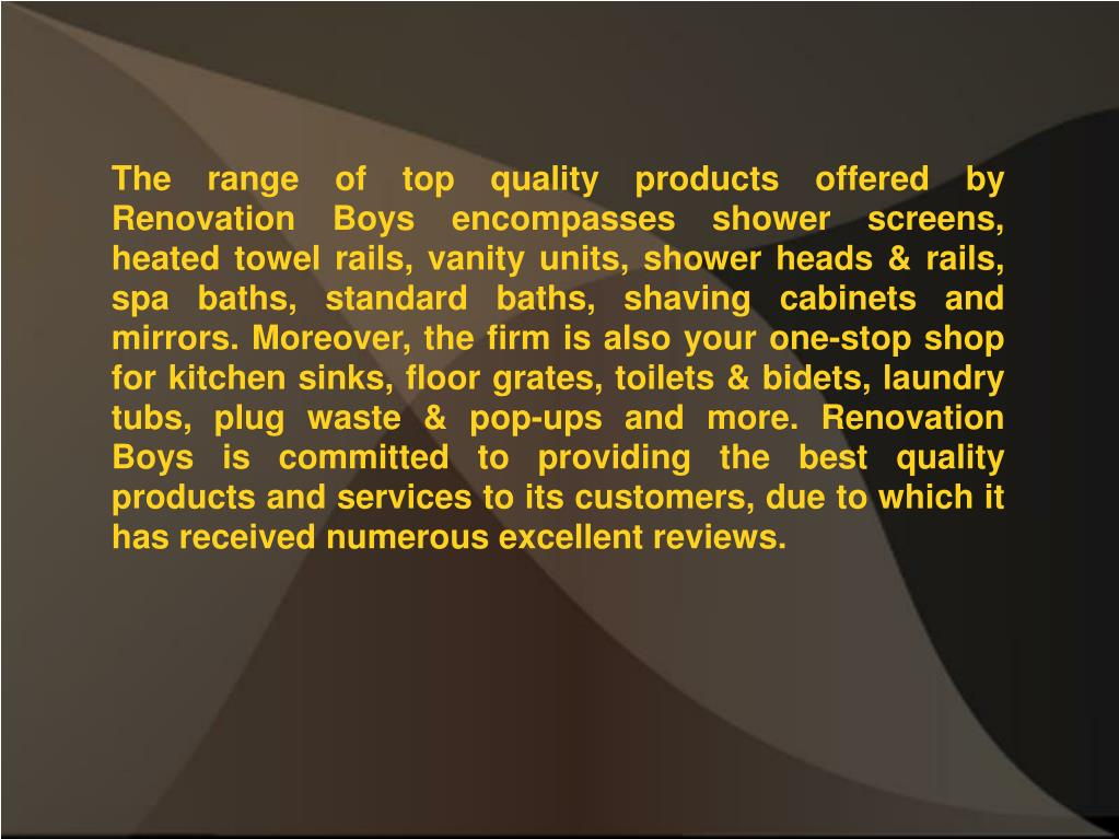 The range of top quality products offered by Renovation Boys encompasses shower screens, heated towel rails, vanity units, shower heads & rails, spa baths, standard baths, shaving cabinets and mirrors. Moreover, the firm is also your one-stop shop for kitchen sinks, floor grates, toilets & bidets, laundry tubs, plug waste & pop-ups and more. Renovation Boys is committed to providing the best quality products and services to its customers, due to which it has received numerous excellent reviews.