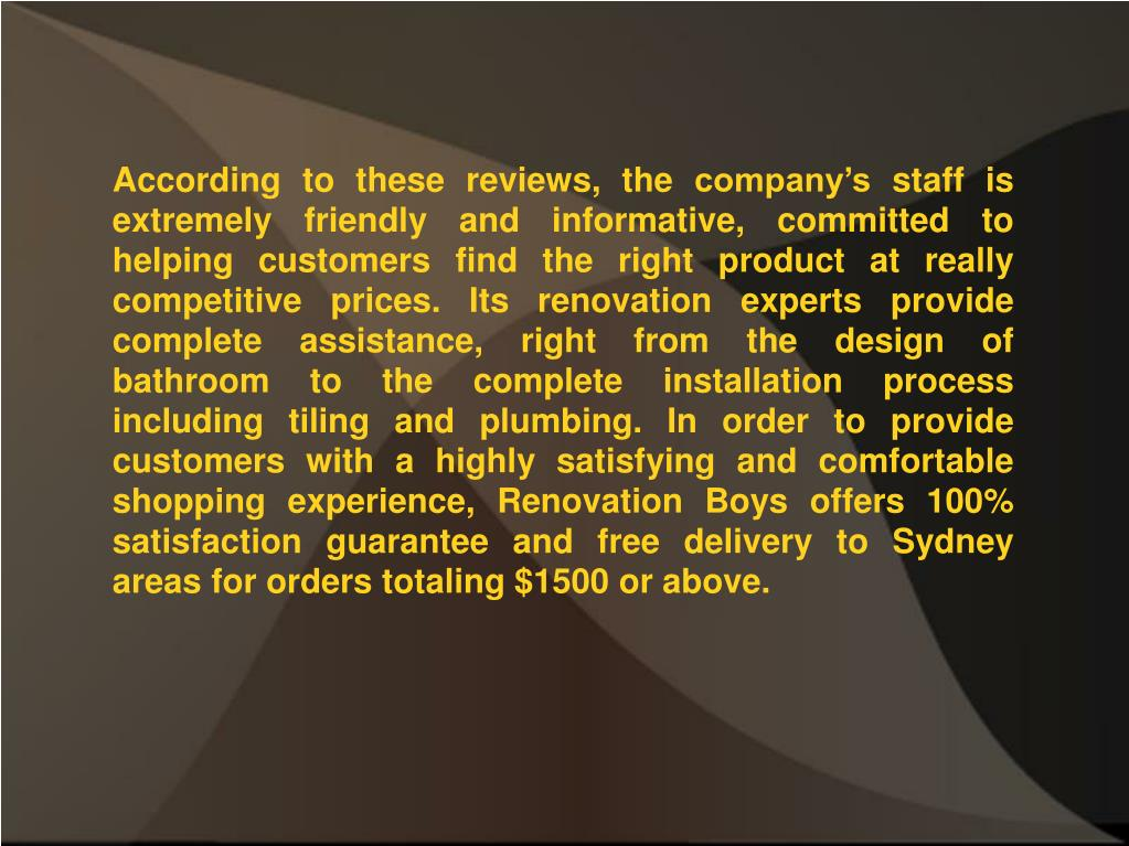 According to these reviews, the company's staff is extremely friendly and informative, committed to helping customers find the right product at really competitive prices. Its renovation experts provide complete assistance, right from the design of bathroom to the complete installation process including tiling and plumbing. In order to provide customers with a highly satisfying and comfortable shopping experience, Renovation Boys offers 100% satisfaction guarantee and free delivery to Sydney areas for orders totaling $1500 or above.