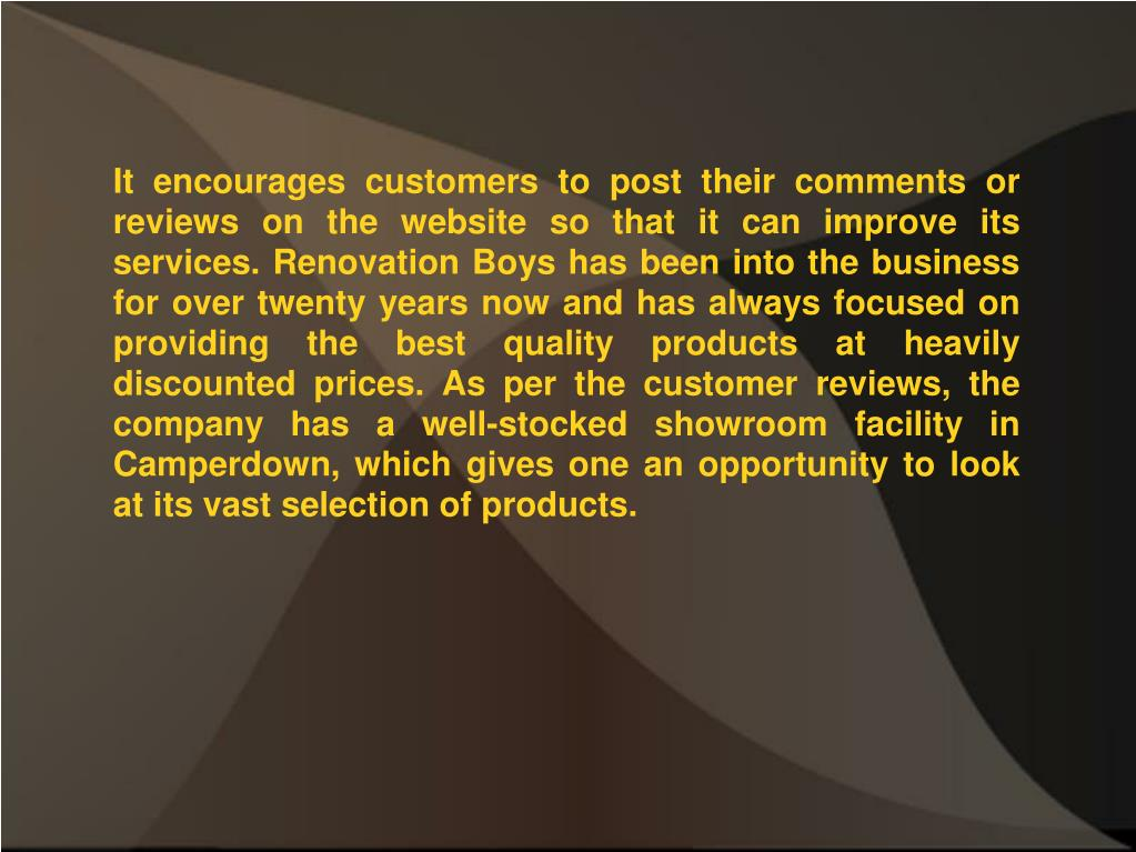 It encourages customers to post their comments or reviews on the website so that it can improve its services. Renovation Boys has been into the business for over twenty years now and has always focused on providing the best quality products at heavily discounted prices. As per the customer reviews, the company has a well-stocked showroom facility in Camperdown, which gives one an opportunity to look at its vast selection of products.