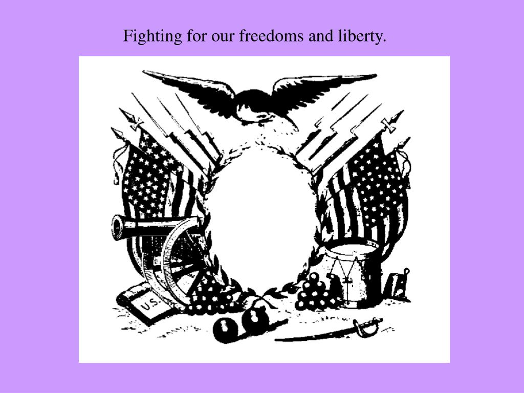Fighting for our freedoms and liberty.