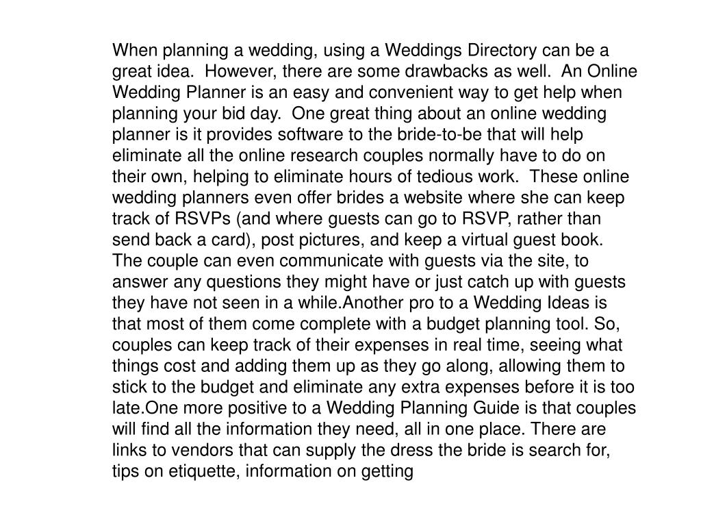 When planning a wedding, using a Weddings Directory can be a great idea.  However, there are some drawbacks as well.  An Online Wedding Planner is an easy and convenient way to get help when planning your bid day.  One great thing about an online wedding planner is it provides software to the bride-to-be that will help eliminate all the online research couples normally have to do on their own, helping to eliminate hours of tedious work.  These online wedding planners even offer brides a website where she can keep track of RSVPs (and where guests can go to RSVP, rather than send back a card), post pictures, and keep a virtual guest book.  The couple can even communicate with guests via the site, to answer any questions they might have or just catch up with guests they have not seen in a while.Another pro to a Wedding Ideas is that most of them come complete with a budget planning tool. So, couples can keep track of their expenses in real time, seeing what things cost and adding them up as they go along, allowing them to stick to the budget and eliminate any extra expenses before it is too late.One more positive to a Wedding Planning Guide is that couples will find all the information they need, all in one place. There are links to vendors that can supply the dress the bride is search for, tips on etiquette, information on getting