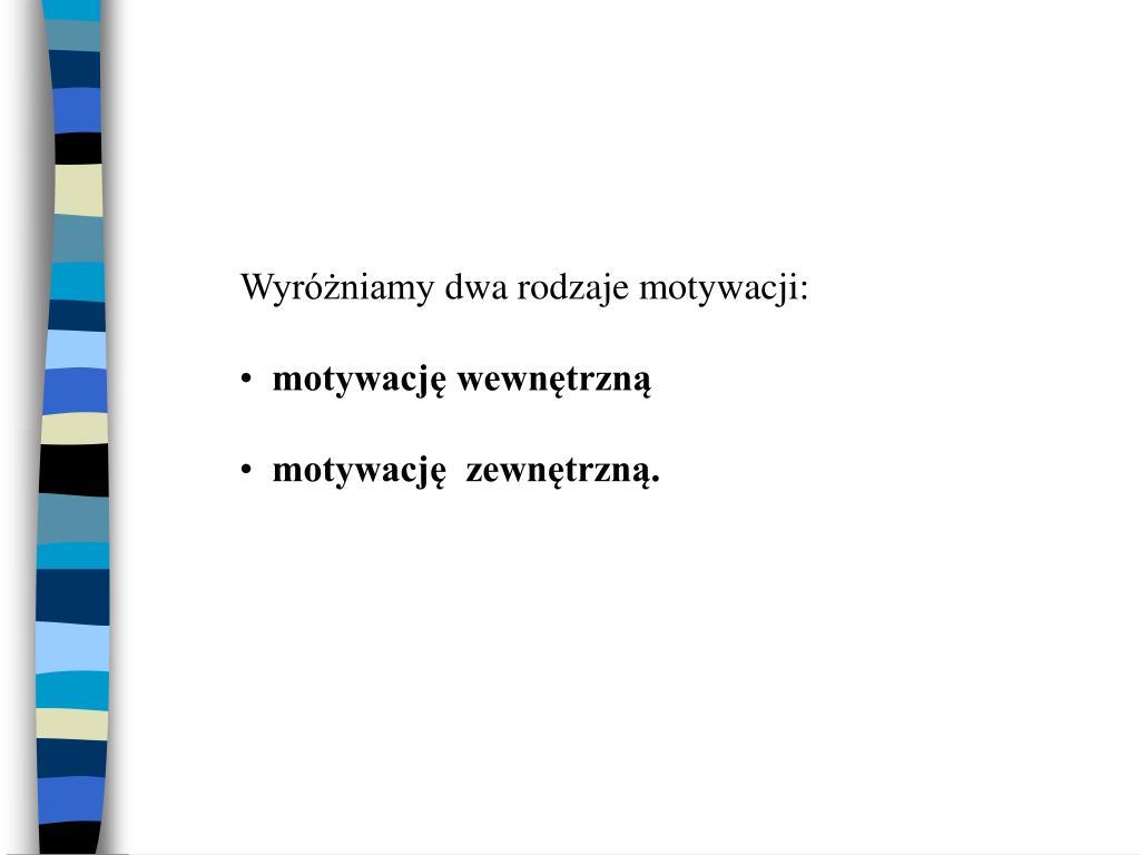 Wyróżniamy dwa rodzaje motywacji: