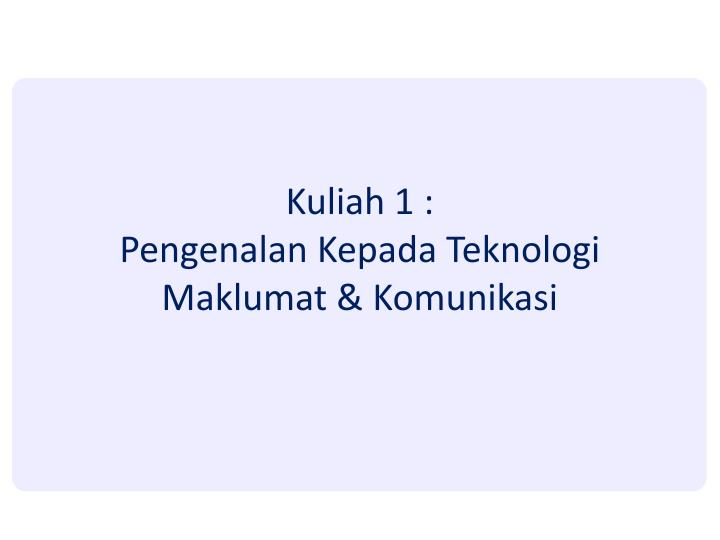 Kuliah 1 pengenalan kepada teknologi maklumat komunikasi