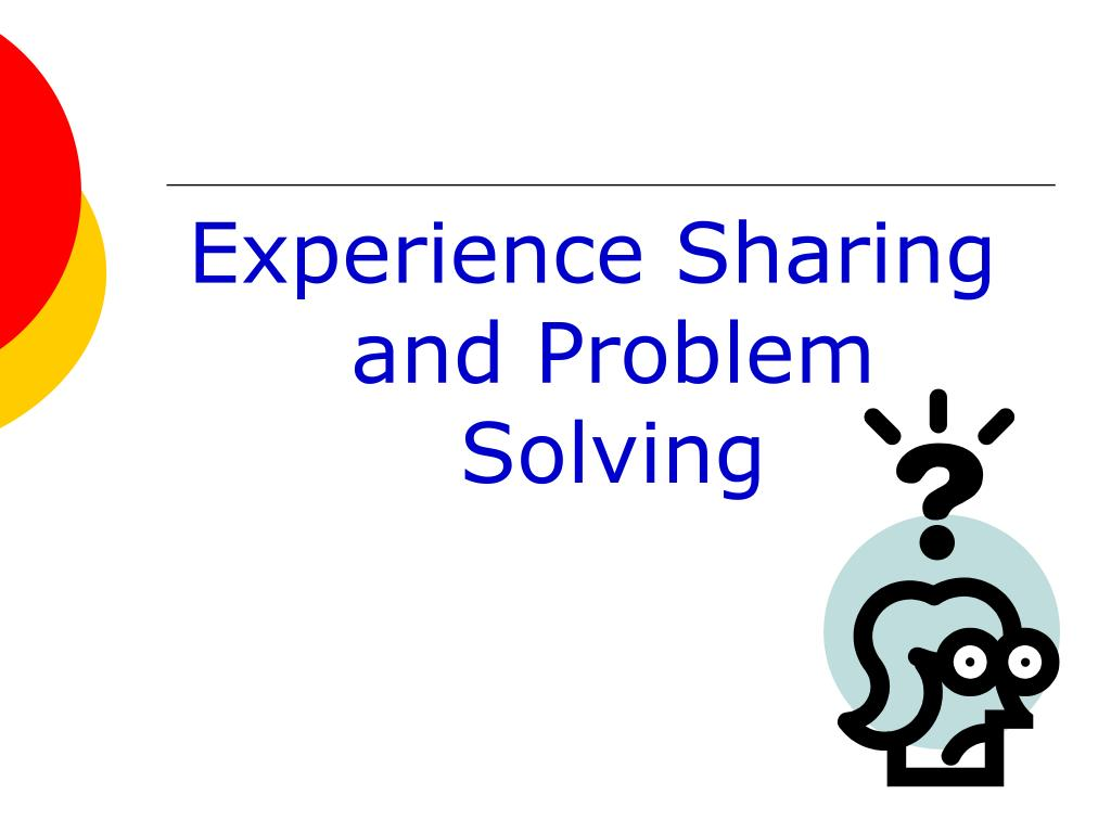 Experience Sharing and Problem Solving