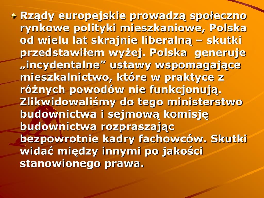 """Rządy europejskie prowadzą społeczno rynkowe polityki mieszkaniowe, Polska od wielu lat skrajnie liberalną – skutki przedstawiłem wyżej. Polska  generuje """"incydentalne"""" ustawy wspomagające mieszkalnictwo, które w praktyce z różnych powodów nie funkcjonują. Zlikwidowaliśmy do tego ministerstwo budownictwa i sejmową komisję budownictwa rozpraszając bezpowrotnie kadry fachowców. Skutki widać między innymi po jakości stanowionego prawa."""