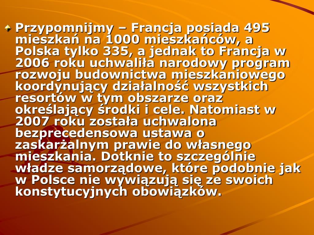 Przypomnijmy – Francja posiada 495 mieszkań na 1000 mieszkańców, a Polska tylko 335, a jednak to Francja w 2006 roku uchwaliła narodowy program rozwoju budownictwa mieszkaniowego koordynujący działalność wszystkich resortów w tym obszarze oraz określający środki i cele. Natomiast w 2007 roku została uchwalona bezprecedensowa ustawa o zaskarżalnym prawie do własnego mieszkania. Dotknie to szczególnie władze samorządowe, które podobnie jak w Polsce nie wywiązują się ze swoich konstytucyjnych obowiązków.