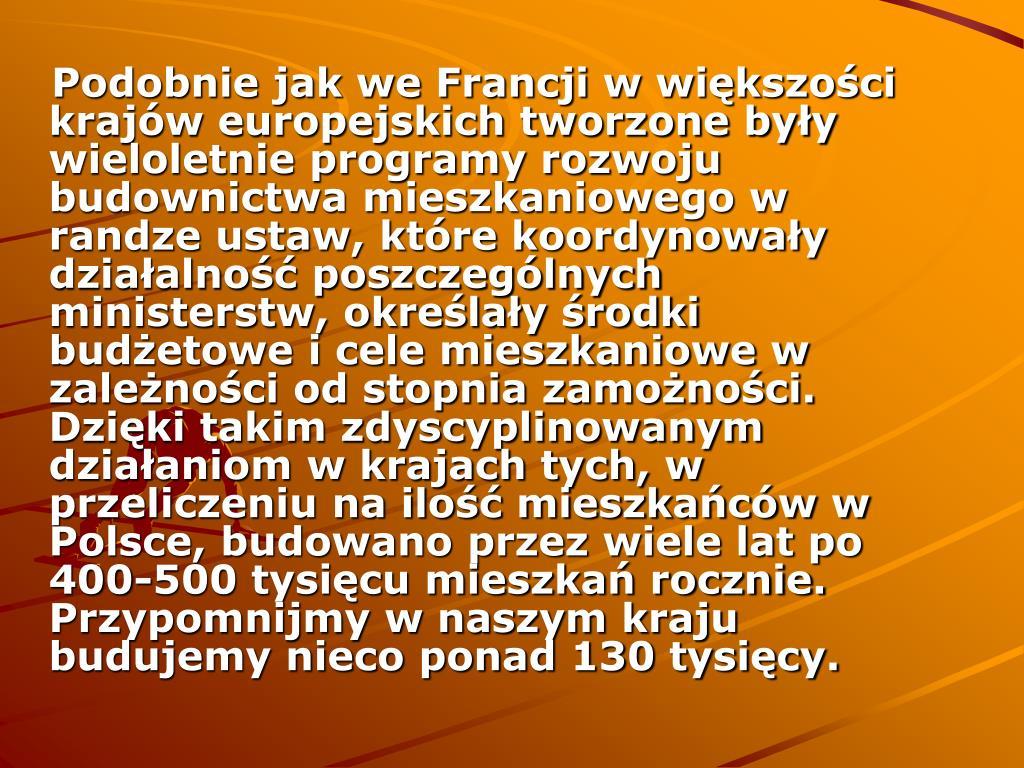 Podobnie jak we Francji w większości krajów europejskich tworzone były wieloletnie programy rozwoju budownictwa mieszkaniowego w randze ustaw, które koordynowały działalność poszczególnych ministerstw, określały środki budżetowe i cele mieszkaniowe w zależności od stopnia zamożności. Dzięki takim zdyscyplinowanym działaniom w krajach tych, w przeliczeniu na ilość mieszkańców w Polsce, budowano przez wiele lat po 400-500 tysięcu mieszkań rocznie. Przypomnijmy w naszym kraju budujemy nieco ponad 130 tysięcy.