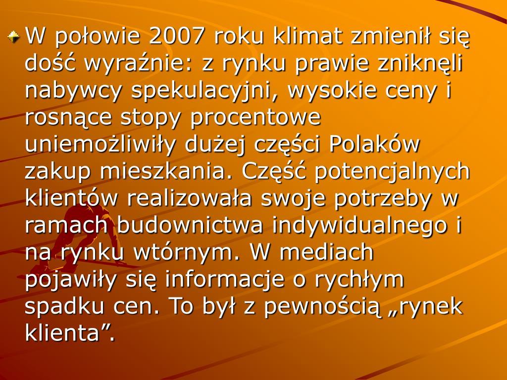 """W połowie 2007 roku klimat zmienił się dość wyraźnie: z rynku prawie zniknęli nabywcy spekulacyjni, wysokie ceny i rosnące stopy procentowe uniemożliwiły dużej części Polaków zakup mieszkania. Część potencjalnych klientów realizowała swoje potrzeby w ramach budownictwa indywidualnego i na rynku wtórnym. W mediach pojawiły się informacje o rychłym spadku cen. To był z pewnością """"rynek klienta""""."""