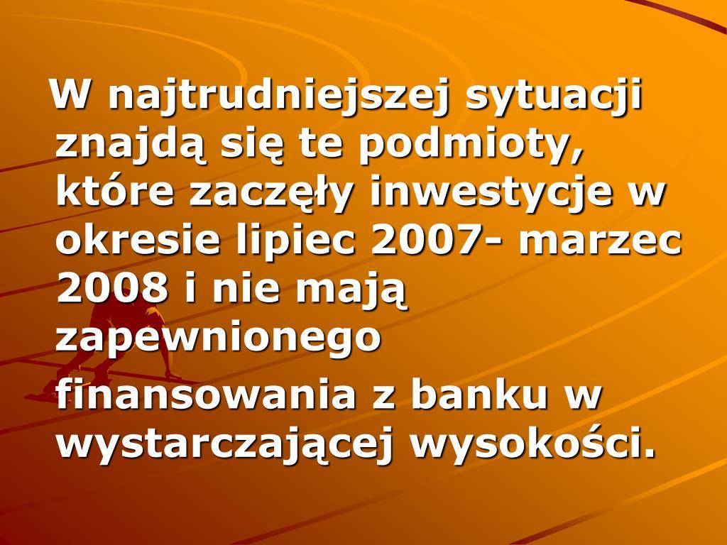W najtrudniejszej sytuacji znajdą się te podmioty, które zaczęły inwestycje w okresie lipiec 2007- marzec 2008 i nie mają zapewnionego