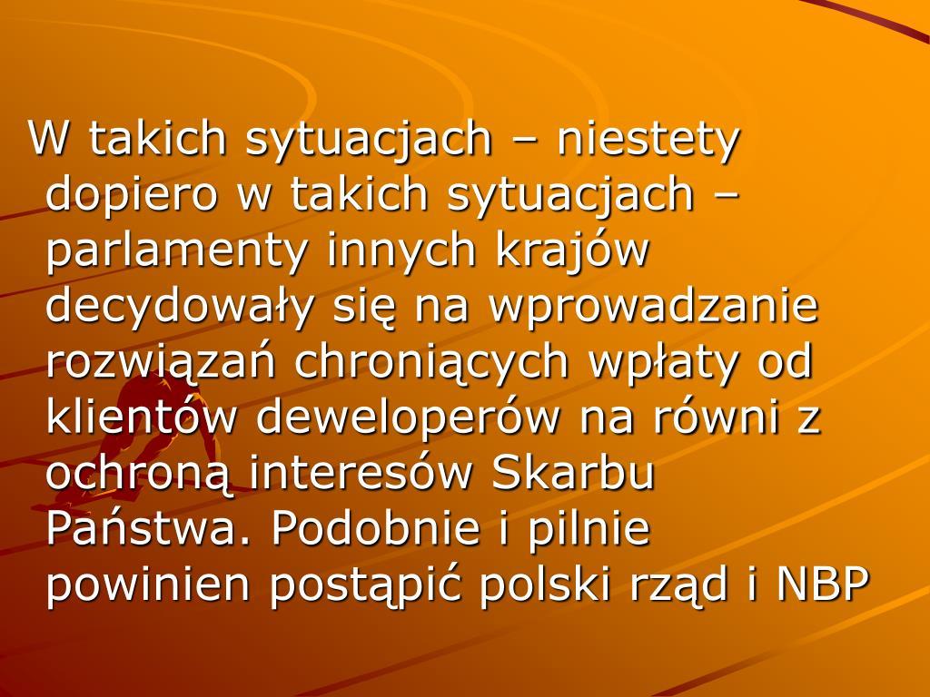 W takich sytuacjach – niestety dopiero w takich sytuacjach – parlamenty innych krajów decydowały się na wprowadzanie rozwiązań chroniących wpłaty od klientów deweloperów na równi z ochroną interesów Skarbu Państwa. Podobnie i pilnie powinien postąpić polski rząd i NBP