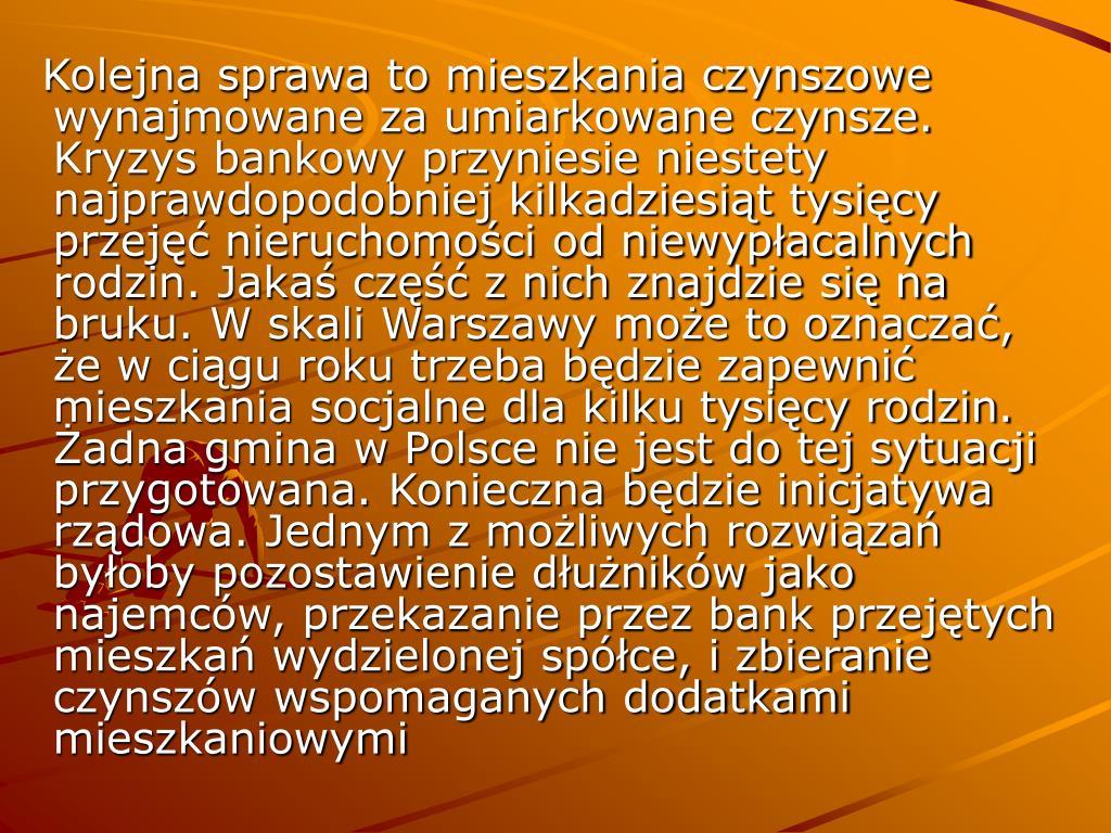 Kolejna sprawa to mieszkania czynszowe wynajmowane za umiarkowane czynsze. Kryzys bankowy przyniesie niestety najprawdopodobniej kilkadziesiąt tysięcy przejęć nieruchomości od niewypłacalnych rodzin. Jakaś część z nich znajdzie się na bruku. W skali Warszawy może to oznaczać, że w ciągu roku trzeba będzie zapewnić mieszkania socjalne dla kilku tysięcy rodzin. Żadna gmina w Polsce nie jest do tej sytuacji przygotowana. Konieczna będzie inicjatywa rządowa. Jednym z możliwych rozwiązań byłoby pozostawienie dłużników jako najemców, przekazanie przez bank przejętych mieszkań wydzielonej spółce, i zbieranie czynszów wspomaganych dodatkami mieszkaniowymi