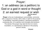 prayer 1 an address as a petition to god or a god in word or thought 2 an earnest request or wish