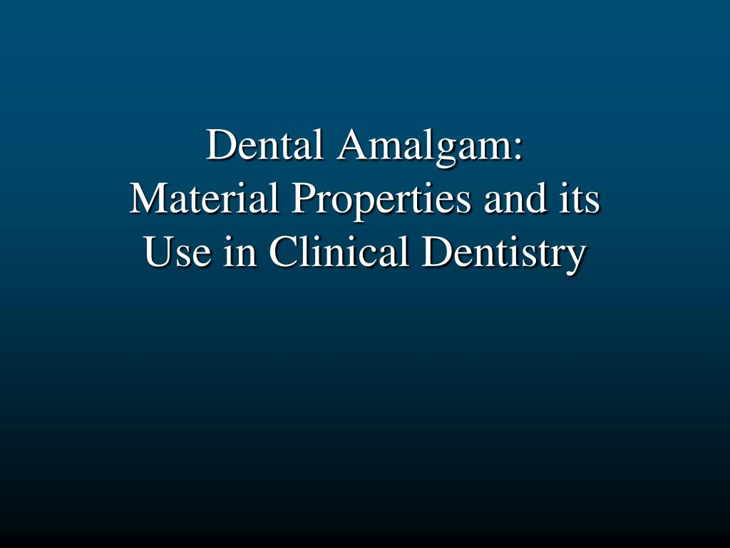 dental amalgam material properties and its use in clinical dentistry l.