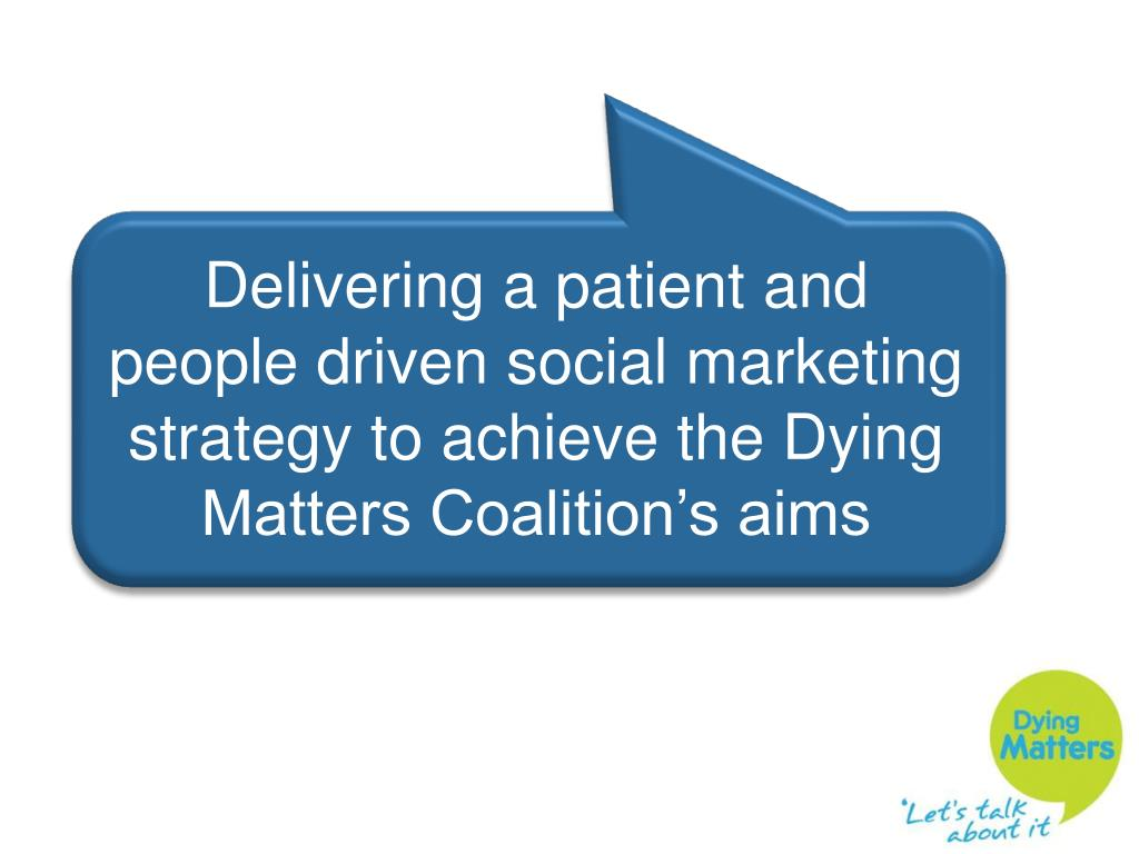 Delivering a patient and people driven social marketing strategy to achieve the Dying Matters Coalition's aims