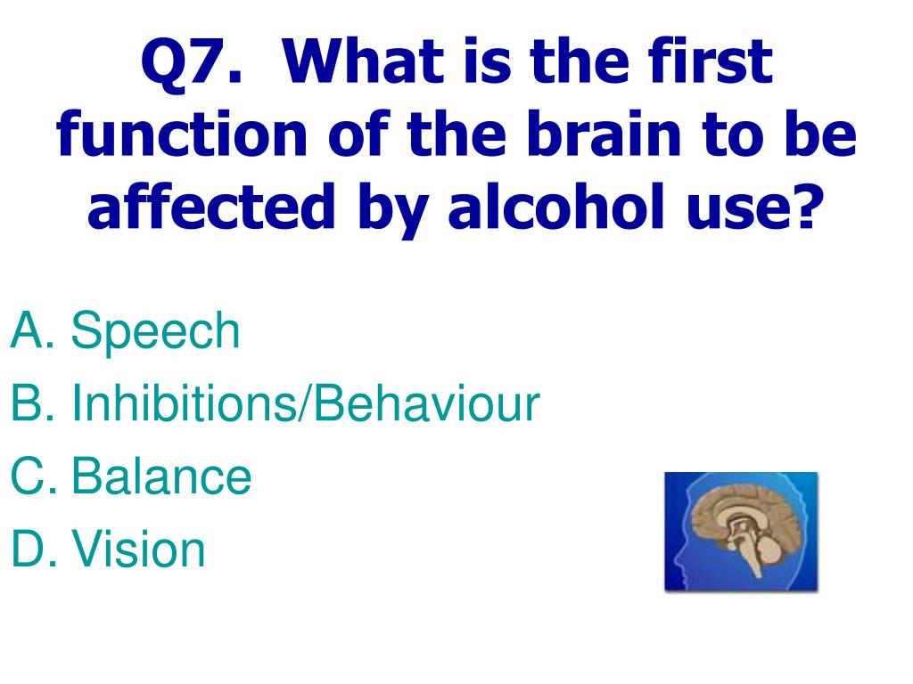 Q7.  What is the first function of the brain to be affected by alcohol use?