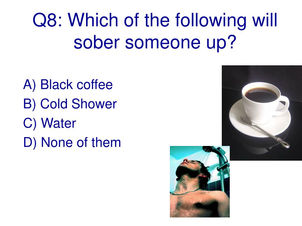 Q8: Which of the following will sober someone up?