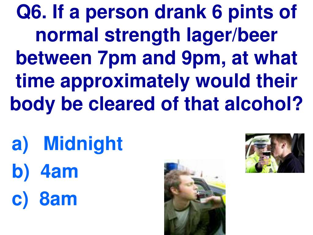 Q6. If a person drank 6 pints of normal strength lager/beer between 7pm and 9pm, at what time approximately would their body be cleared of that alcohol?