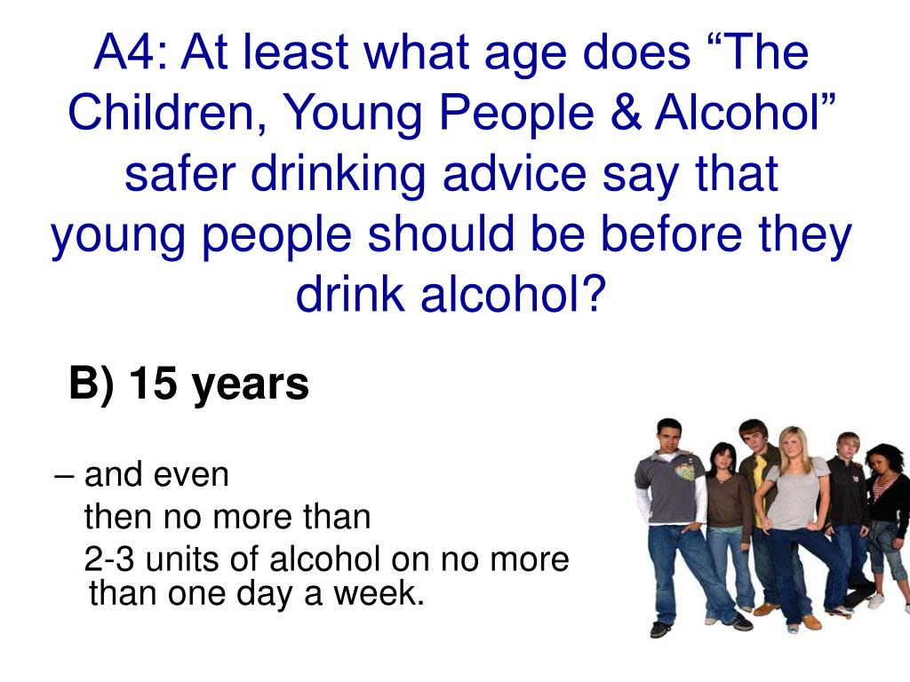 """A4: At least what age does """"The Children, Young People & Alcohol"""" safer drinking advice say that young people should be before they drink alcohol?"""