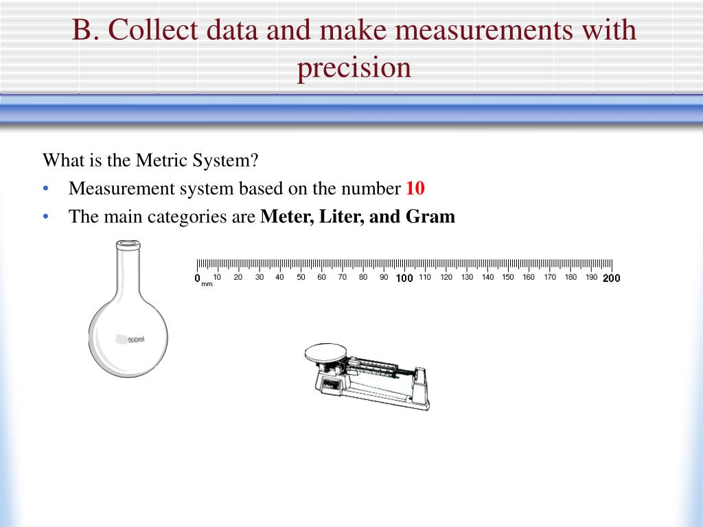 B. Collect data and make measurements with precision