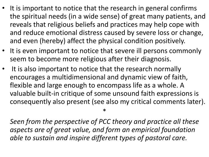 It is important to notice that the research in general confirms the spiritual needs (in a wide sense) of great many patients, and reveals that religious beliefs and practices may help cope with and reduce emotional distress caused by severe loss or change, and even (hereby) affect the physical condition positively.