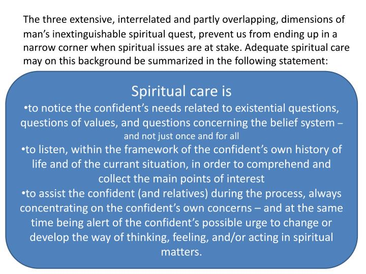 The three extensive, interrelated and partly overlapping, dimensions of man's inextinguishable spiritual quest, prevent us from ending up in a narrow corner when spiritual issues are at stake. Adequate spiritual care may on this background be summarized in the following statement:
