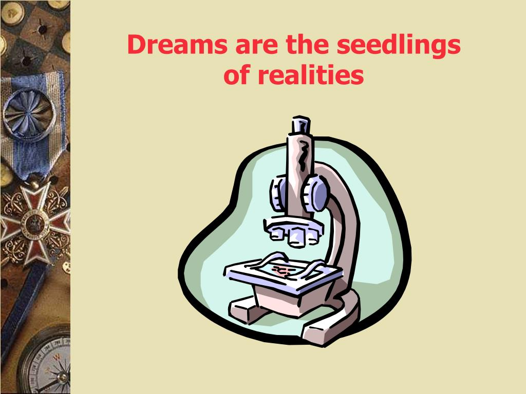 Dreams are the seedlings of realities