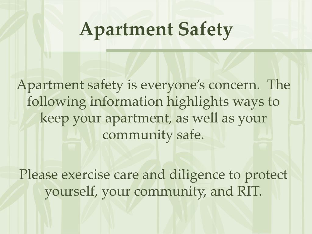 Apartment safety is everyone's concern.  The following information highlights ways to keep your apartment, as well as your community safe.