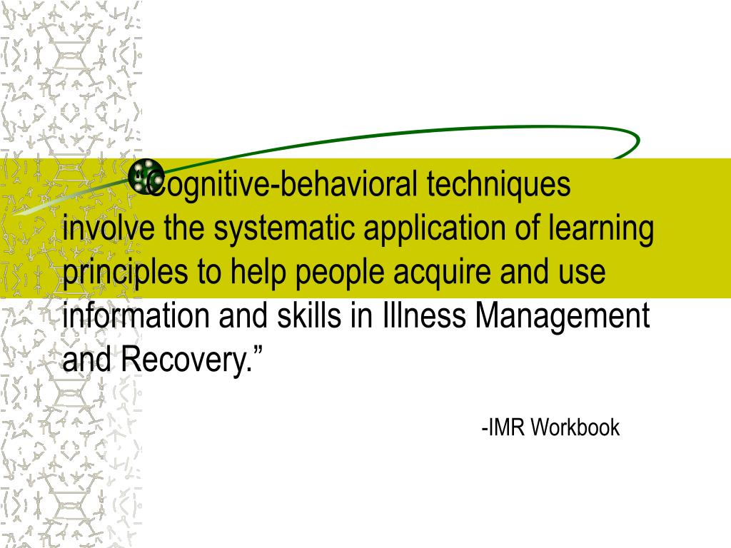 """""""Cognitive-behavioral techniques involve the systematic application of learning principles to help people acquire and use information and skills in Illness Management and Recovery."""""""