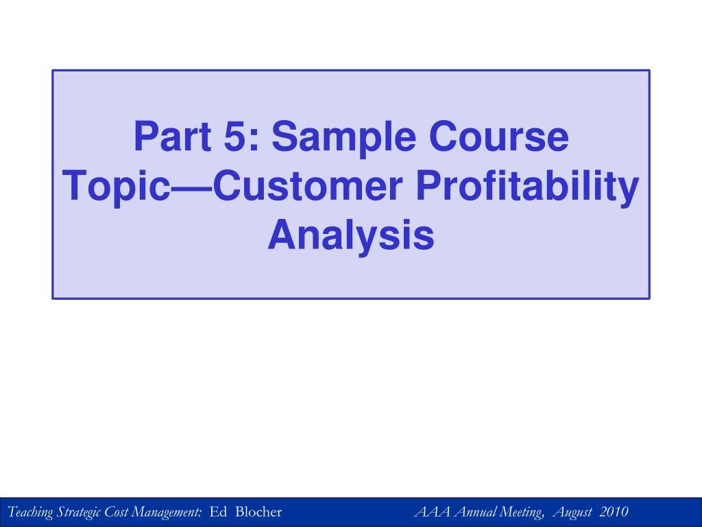 Part 5: Sample Course Topic—Customer Profitability Analysis