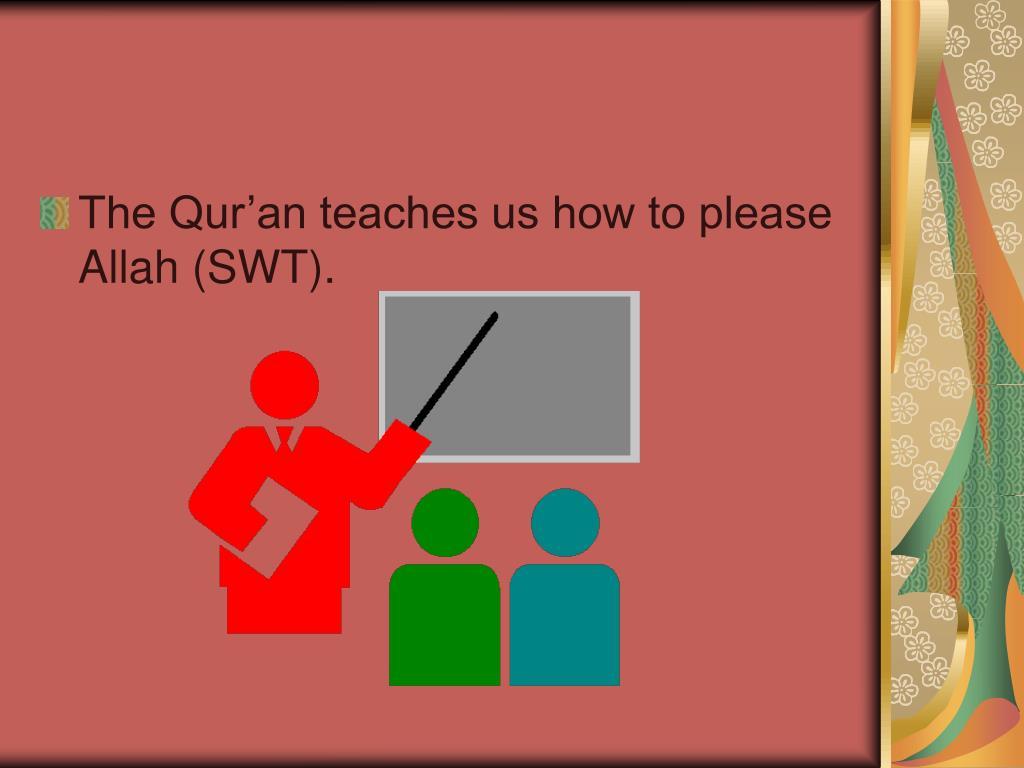 The Qur'an teaches us how to please Allah (SWT).