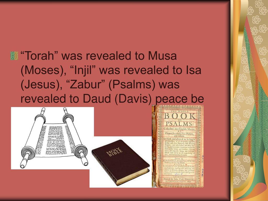 """Torah"" was revealed to Musa (Moses), ""Injil"" was revealed to Isa (Jesus), ""Zabur"" (Psalms) was revealed to Daud (Davis) peace be upon them."