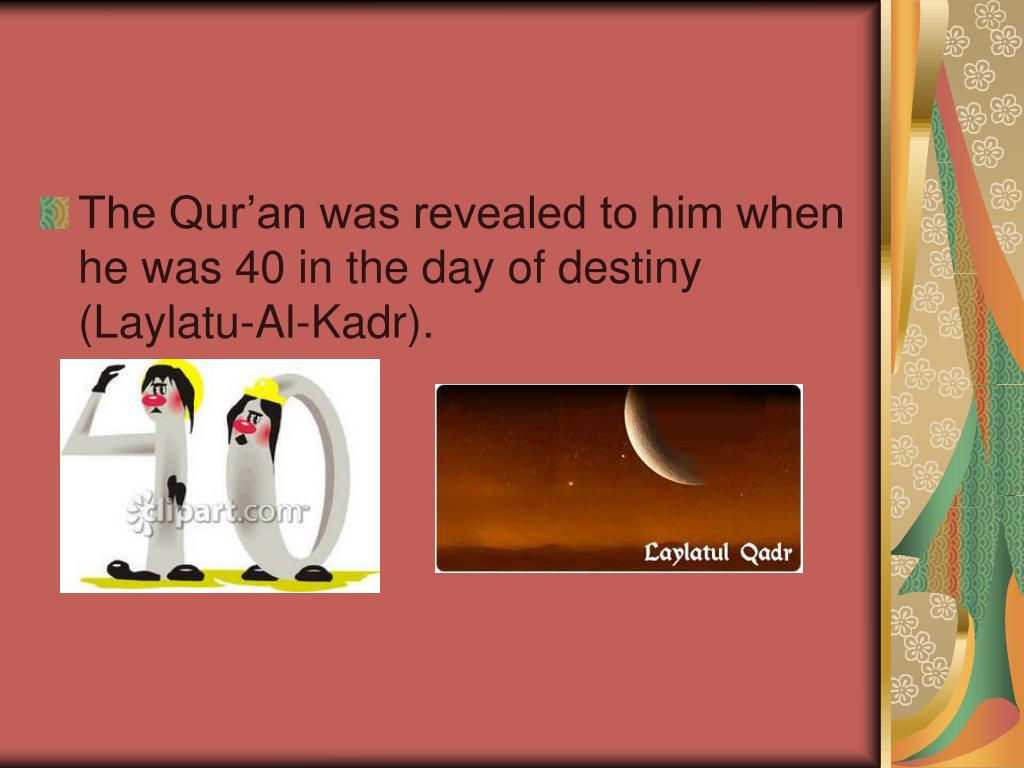 The Qur'an was revealed to him when he was 40 in the day of destiny (Laylatu-Al-Kadr).