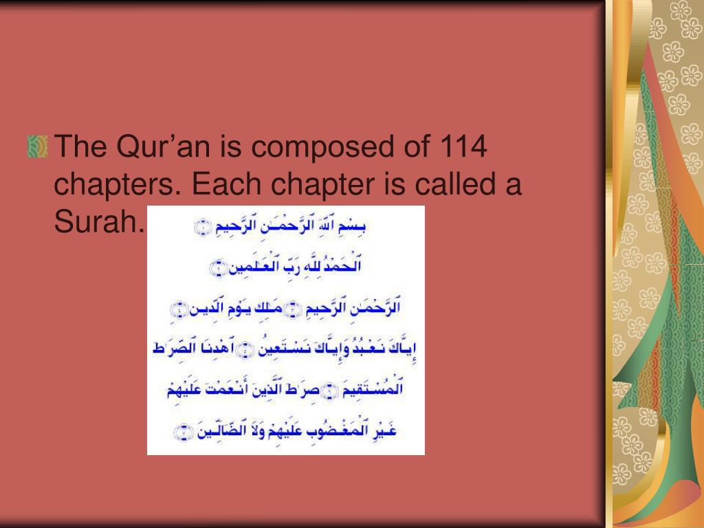 The Qur'an is composed of 114 chapters. Each chapter is called a Surah.