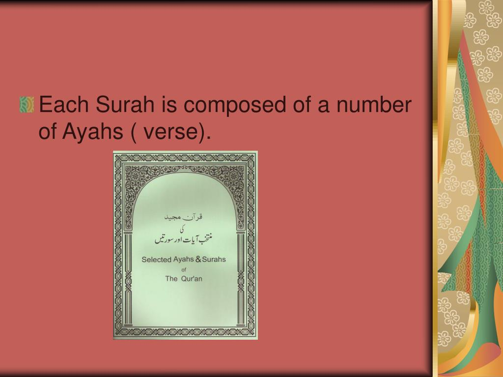 Each Surah is composed of a number of Ayahs ( verse).