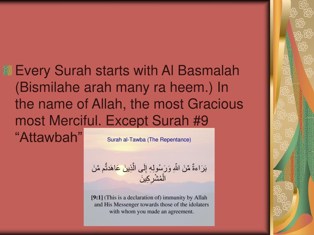 "Every Surah starts with Al Basmalah (Bismilahe arah many ra heem.) In the name of Allah, the most Gracious most Merciful. Except Surah #9 ""Attawbah"""