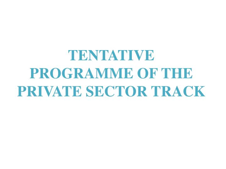 TENTATIVE PROGRAMME OF THE PRIVATE SECTOR TRACK