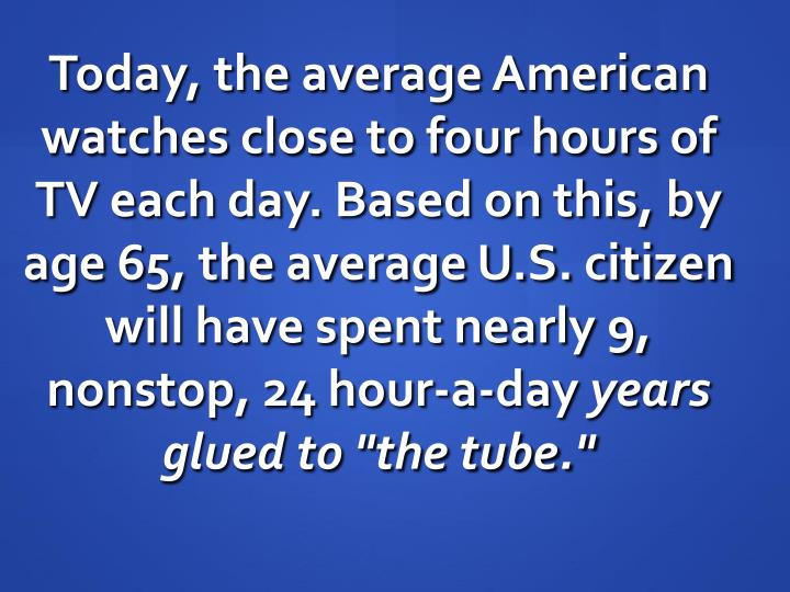 Today, the average American watches close to four hours of TV each day. Based on this, by age 65, th...