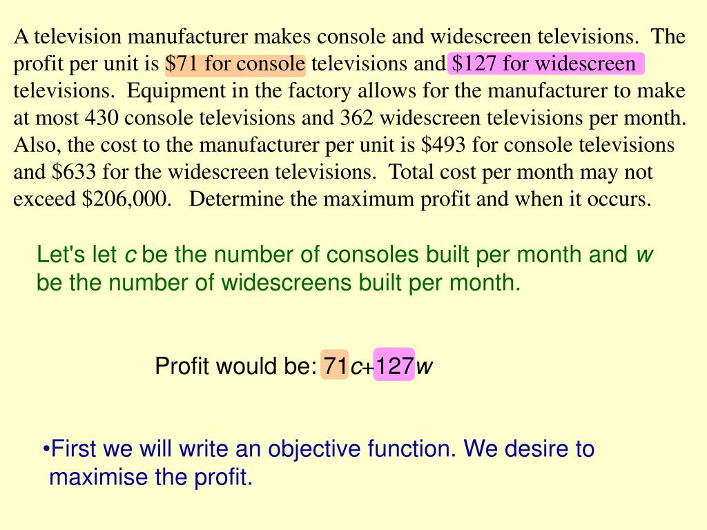A television manufacturer makes console and widescreen televisions.  The profit per unit is $71 for console televisions and $127 for widescreen televisions.  Equipment in the factory allows for the manufacturer to make at most 430 console televisions and 362 widescreen televisions per month.  Also, the cost to the manufacturer per unit is $493 for console televisions and $633 for the widescreen televisions.  Total cost per month may not exceed $206,000.   Determine the maximum profit and when it occurs.