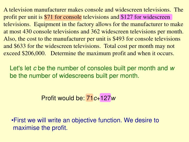 A television manufacturer makes console and widescreen televisions.  The profit per unit is $71 for ...