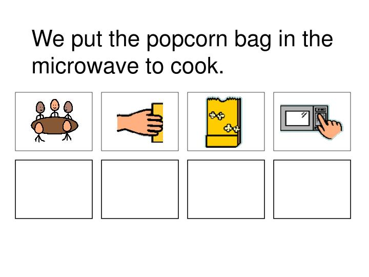 We put the popcorn bag in the microwave to cook.