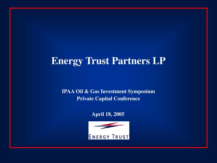 Energy trust partners lp ipaa oil gas investment symposium private capital conference