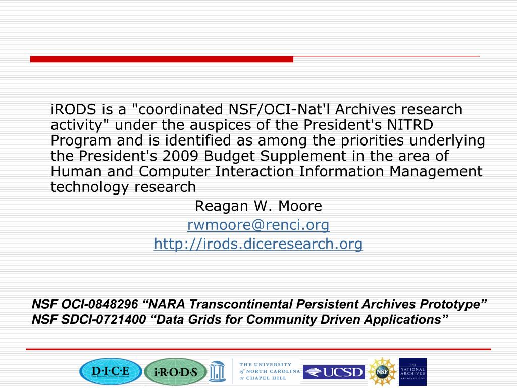 """iRODS is a """"coordinated NSF/OCI-Nat'l Archives research activity"""" under the auspices of the President's NITRD Program and is identified as among the priorities underlying the President's 2009 Budget Supplement in the area of Human and Computer Interaction Information Management technology research"""