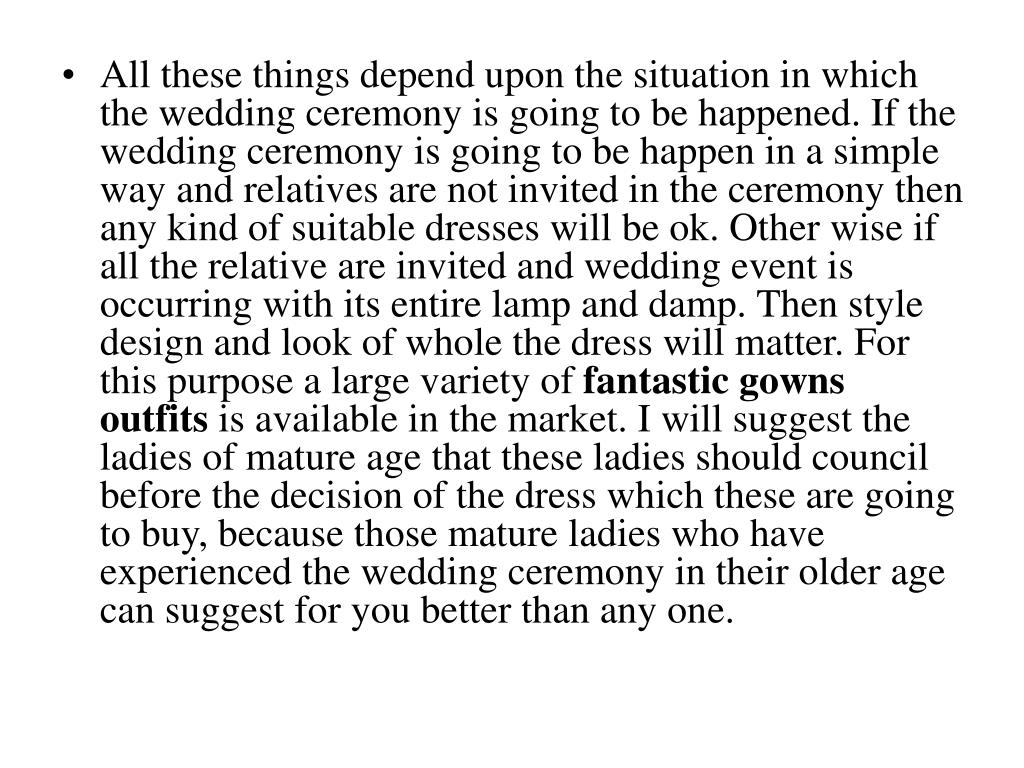 All these things depend upon the situation in which the wedding ceremony is going to be happened. If the wedding ceremony is going to be happen in a simple way and relatives are not invited in the ceremony then any kind of suitable dresses will be ok. Other wise if all the relative are invited and wedding event is occurring with its entire lamp and damp. Then style design and look of whole the dress will matter. For this purpose a large variety of