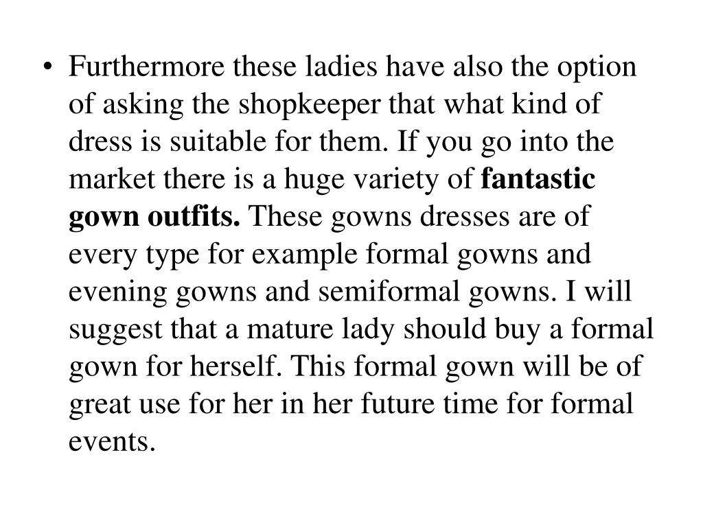 Furthermore these ladies have also the option of asking the shopkeeper that what kind of dress is suitable for them. If you go into the market there is a huge variety of