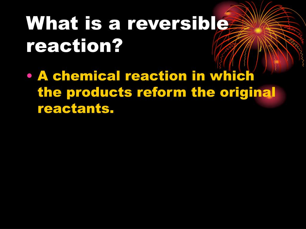 What is a reversible reaction?
