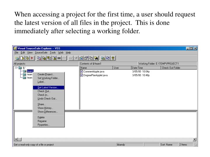 When accessing a project for the first time, a user should request the latest version of all files i...