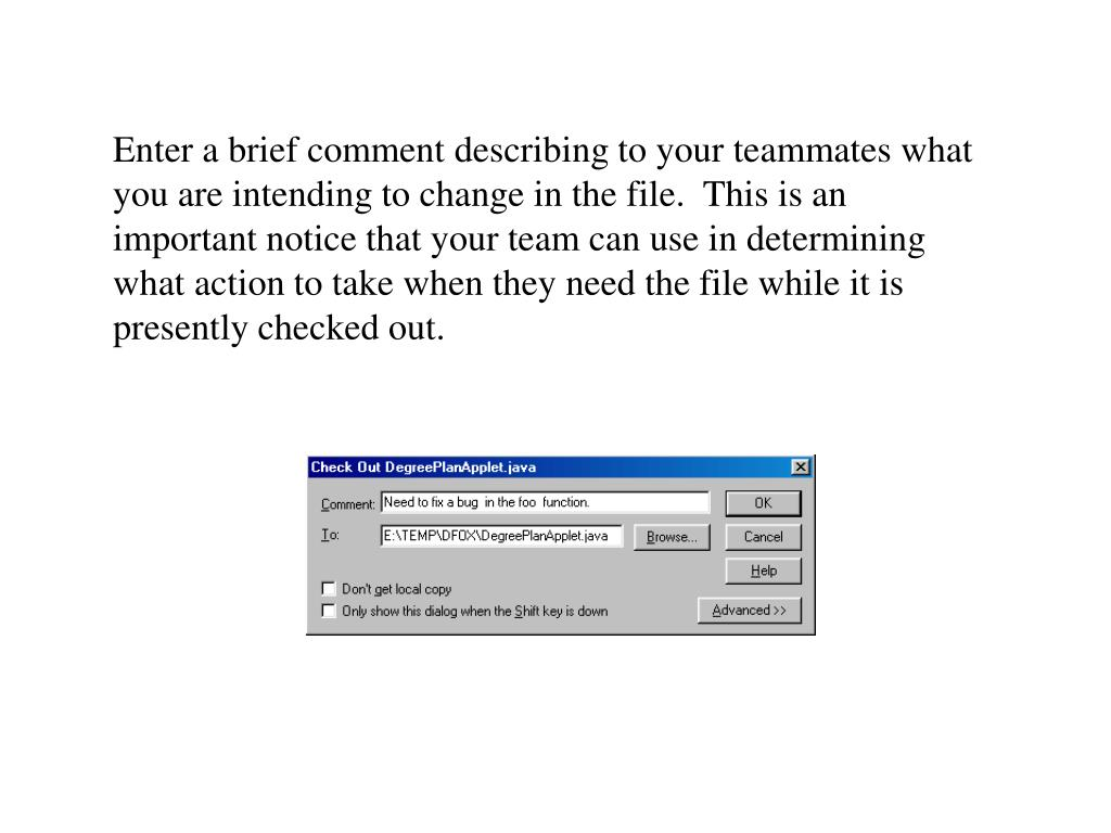 Enter a brief comment describing to your teammates what you are intending to change in the file.  This is an important notice that your team can use in determining what action to take when they need the file while it is presently checked out.