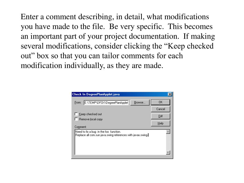 """Enter a comment describing, in detail, what modifications you have made to the file.  Be very specific.  This becomes an important part of your project documentation.  If making several modifications, consider clicking the """"Keep checked out"""" box so that you can tailor comments for each modification individually, as they are made."""