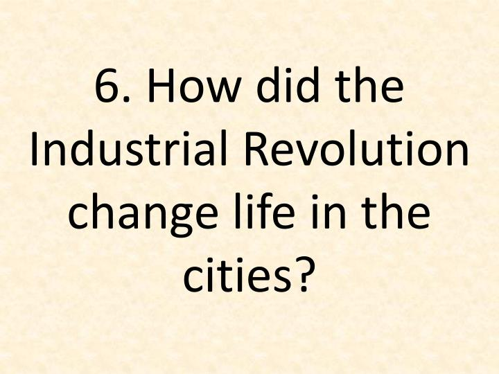 6 how did the industrial revolution change life in the cities n.
